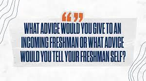 What advice would you give your freshman self?